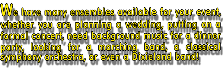 We have many ensembles available for your event, whether you are planning a wedding, putting on a formal concert, need background music for a dinner party, looking for a marching band, a classical symphony orchestra, or even a Dixieland band!